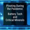 Pivoting During the Pandemic: Battery Tech and Critical Minerals